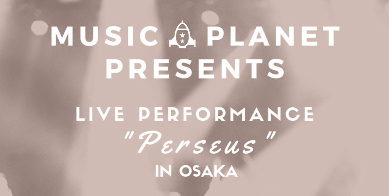 """MUSIC PLANET presents """"LIVE PERFORMANCE PERSEUS"""" in OSAKA"""